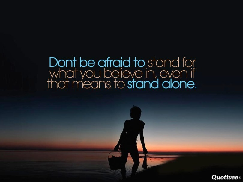 Don't be afraid to stand for what you believe in even if that means standing
