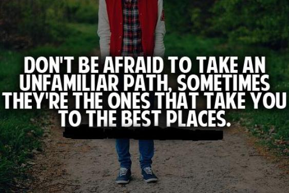 Don't be afraid to take an unfamiliar path sometimes they're the ones that take you to the best