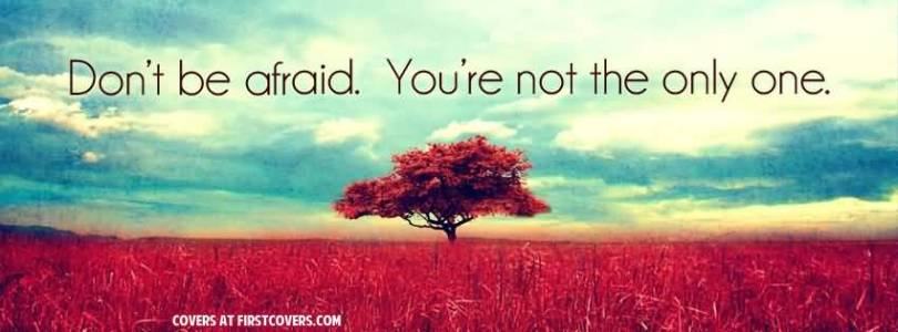 Don't be afraid. You're not the only