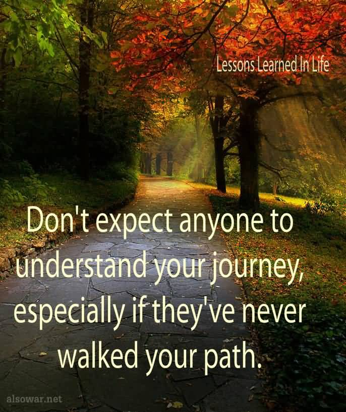 Dont expect everyone to understand your journey especially if they have never had to walk your