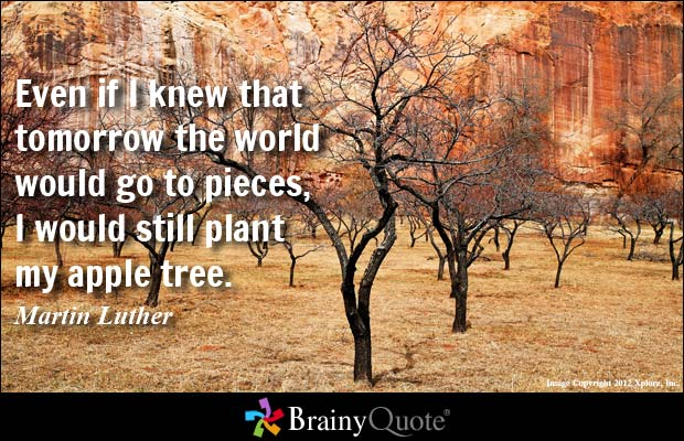 Even if I knew that tomorrow the world would go to pieces I would still plant my apple Martin Luther