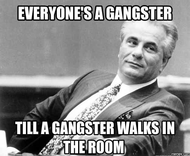 Everyone's A Gangster Till A Gangster Walks In The Room Funny Gangster Meme Photo