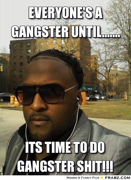 Funny Gangster Meme Everyone's a gangster until its time to do gangster shit Graphic