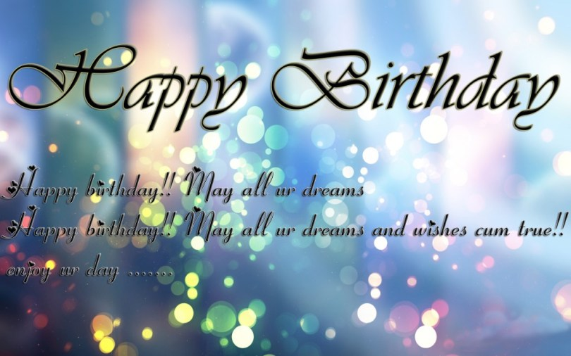 Happy birthday happy birthday.. may all are dreams happy birthday. may all are dreams and wishes cum true.. enjoy are day....