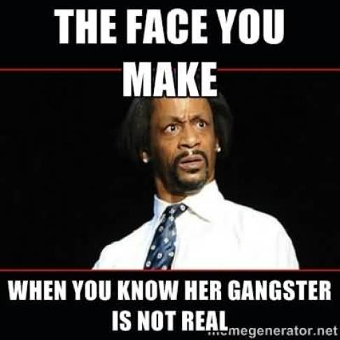 Hilarious Gangster Meme The face you make when you know her gangster is not real Image