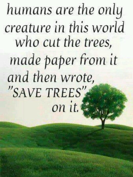 Humans are the only creatures in this world who cut the trees make paper from it and then write Save The Trees