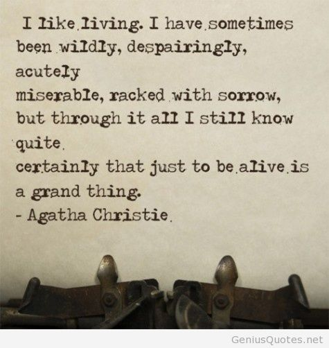I Like Living. I Have Sometimes Been wildly despairingly Acutely Miserable Racked With Sorrow But Through It All I Still Know Quite Certainly That Just Agatha `Christie