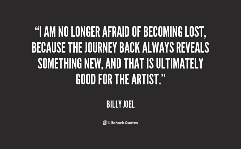 I am no longer afraid of becoming lost because the journey back always reveals something new and that is ultimately good for the Billy Joel