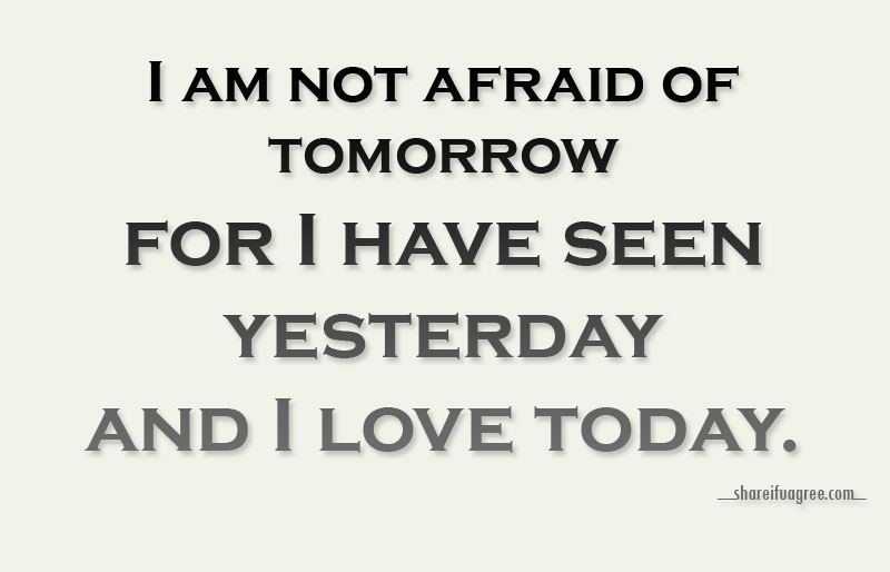 I am not afraid of tomorrow for I have seen yesterday and I love
