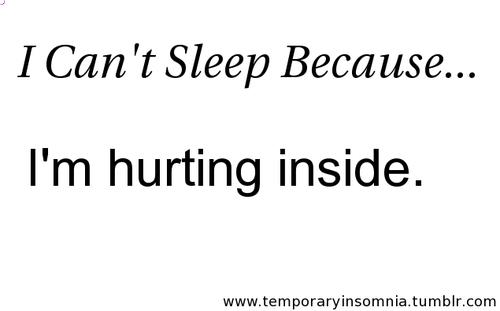 I cant sleep because im hurting inside.