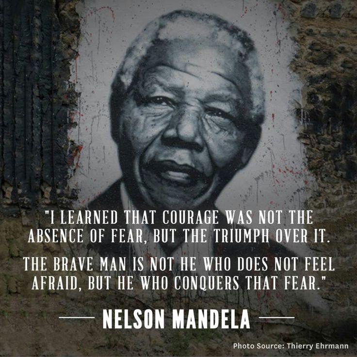 I learned that courage was not the absence of fear but the triumph over it. The brave man is not he who does Nelson Mandela