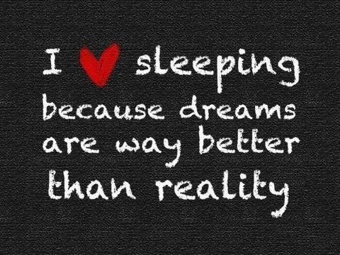 I love sleeping because dreams are way better than reality