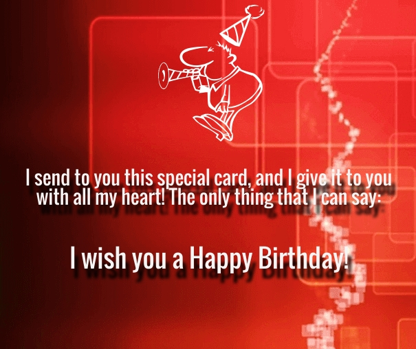 I send to you this special card, and i give it to you with all my heart the only thing that i can say. i wish you a happy birthday.
