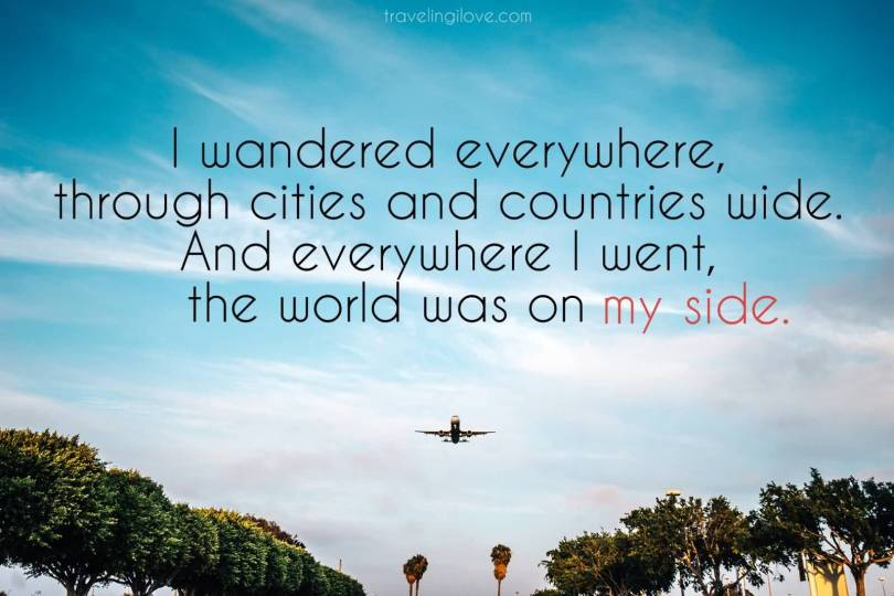I wandered everywhere through cities and countries wide. And everywhere I went the world was on my