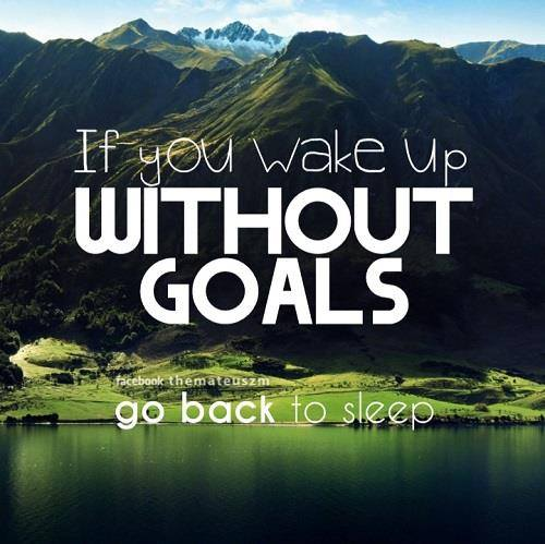 If you wake up without goals go back to sleep
