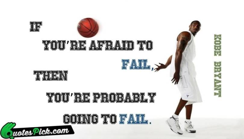 If you're afraid to fail, then you're probably going to fail. Kobe Bryant