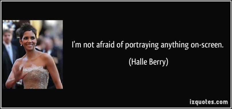I'm not afraid of portraying anything on Halle Berry