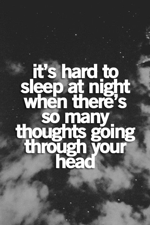 Its hard to sleep at night when theres so many thoughts going through your head.