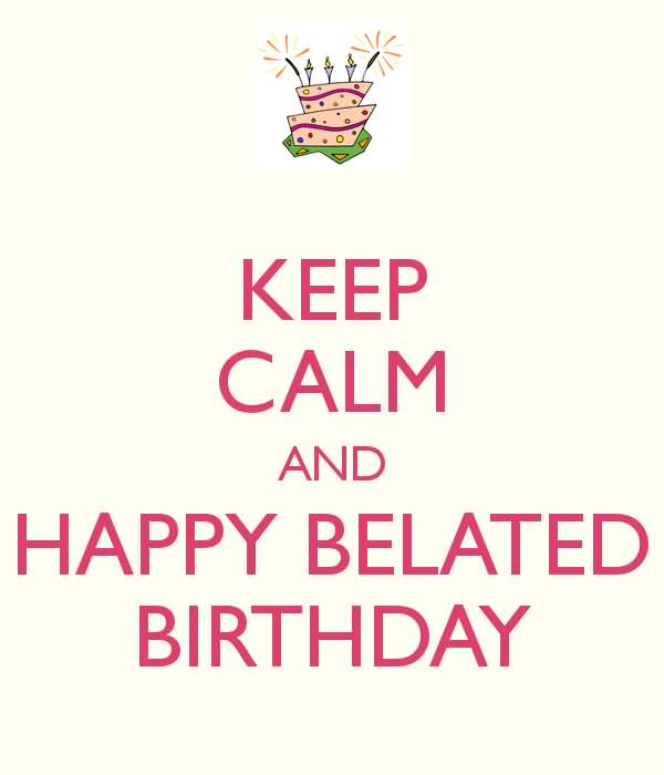 Keep Calm And Happy Belated Birthday Picture Belated Happy Birthday Wishes