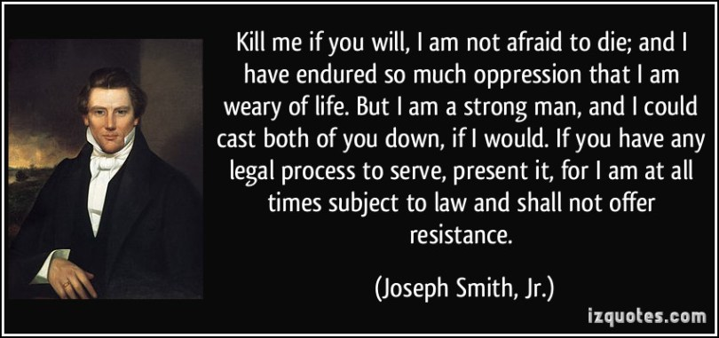 Kill me if you will I am not afraid to die and I have endured so much oppression that I am weary of life. But I am a strong man and I could cast both of you Joseph Smith jr.