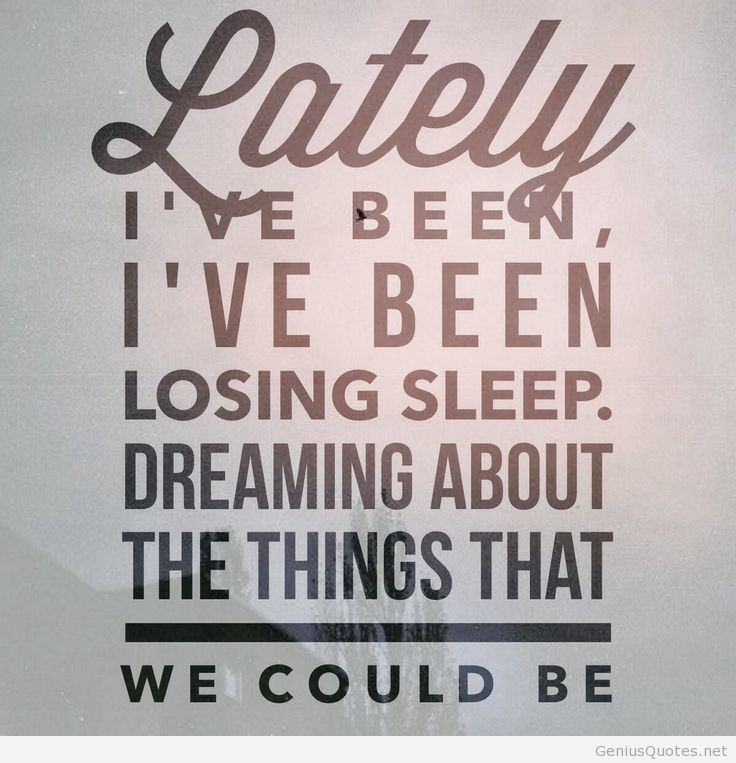 Lately Ive been Ive been losing sleep. Dreaming about the things that we could be.1
