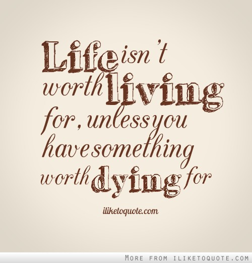 Life Isnt Worth Living For Unless You Have Something Worth