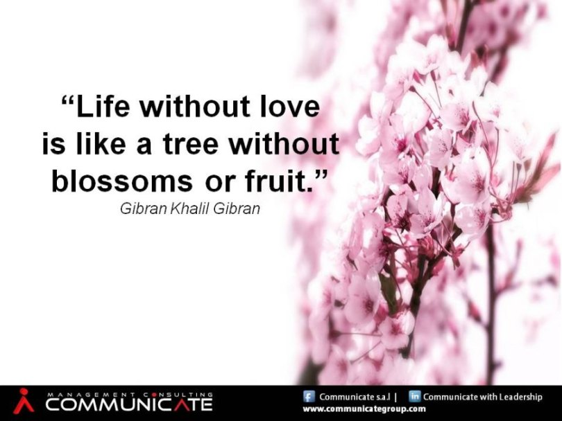 Life without love is like a tree without blossoms or Khalil Gibran