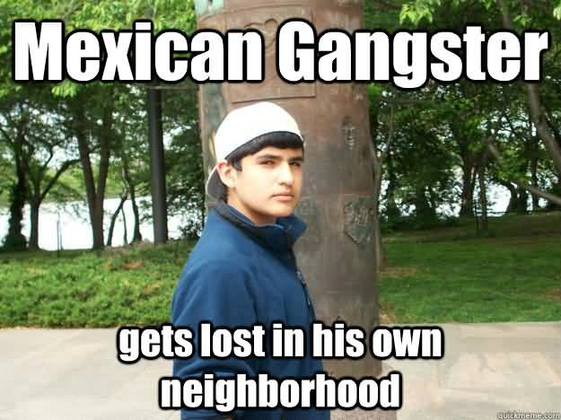Mexican gangster gets lost in his own neighborhood Funny Gangster Meme Image