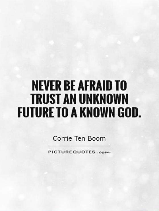 Never be afraid to trust an unknown future to a known God Carrie