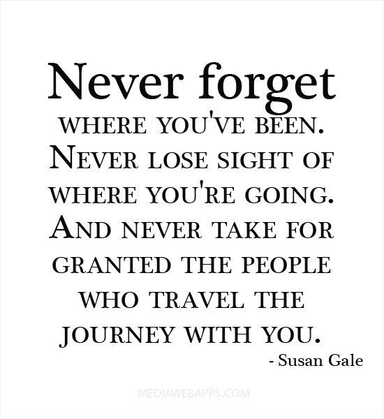 Never forget where you've been. Never lose sight of where you're going. And never take for granted the people who travel the journey with Susan Gale.