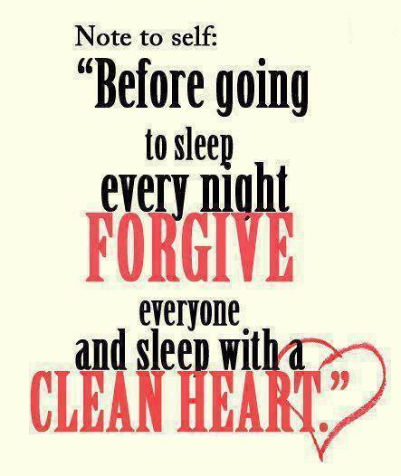 Note to self Before going to sleep every night FORGIVE everyone and sleep with a CLEAN HEART.