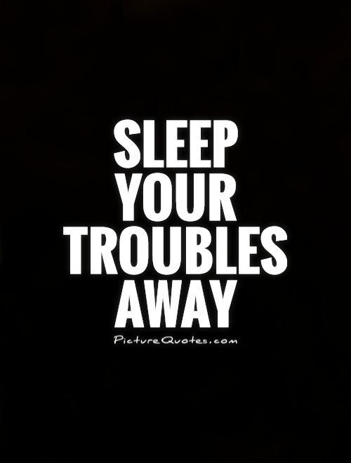 Sleep your troubles away.