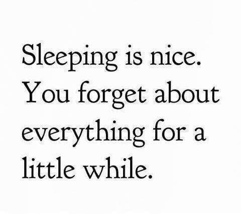 Sleeping is nice. You forget about everything for a little while.1
