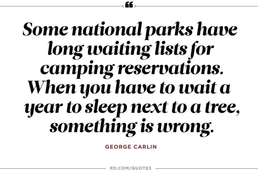 Some national parks have long waiting lists for camping reservations. When you have to wait a year to sleep next to a tree something is wrong. George Carlin