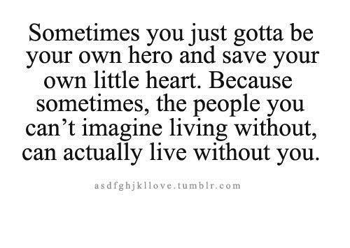 Sometimes You Just Gotta Be Your Own Hero And Save Your Own Little Heart. Because Sometimes The People You Cant