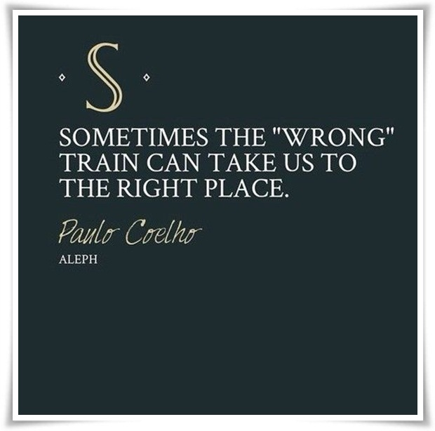 Sometimes the wrong train can take us to the right Paulo Coelho