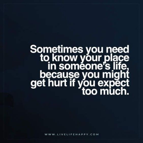 Sometimes you need to know your place in someones life because you might get hurt if you expect too