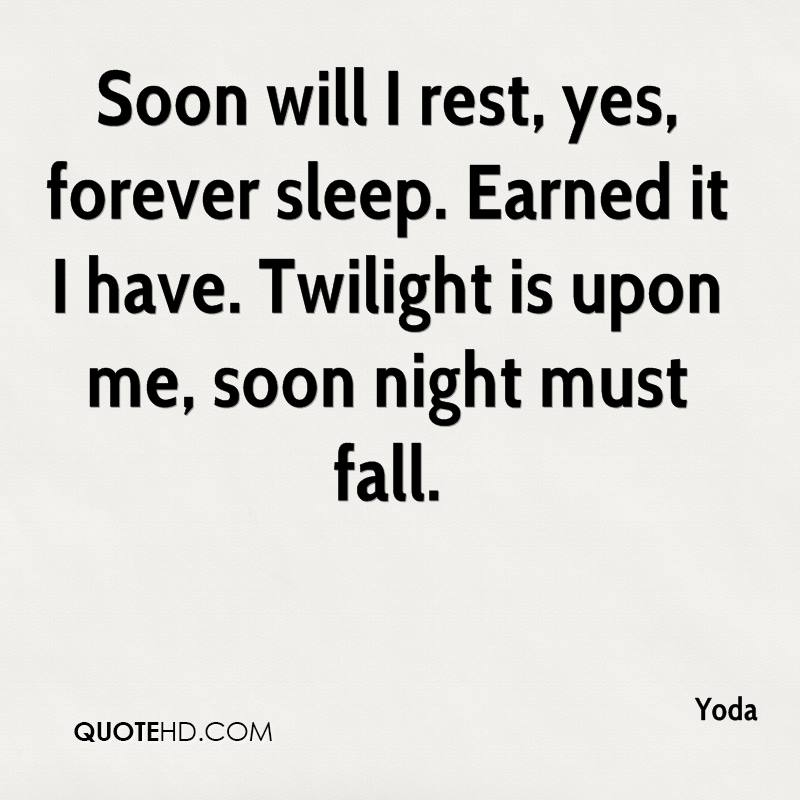 Soon will I rest yes forever sleep. Earned it I have. Twilight is upon me soon night must fall. Yoda