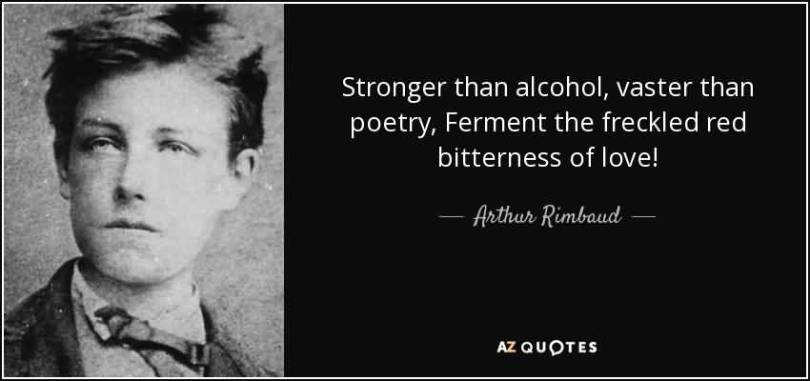 Stronger than alcohol, vaster than poetry, Ferment the freckled red bitterness of love. (Arithur Rimboud)