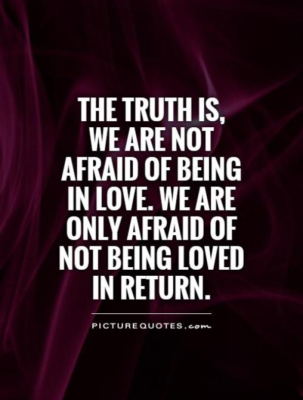 The truth is we are not afraid of being in love. We are only afraid of not being loved in