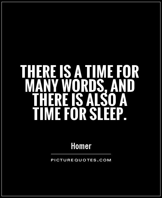 There is a time for many words and there is also a time for sleep. Homer1