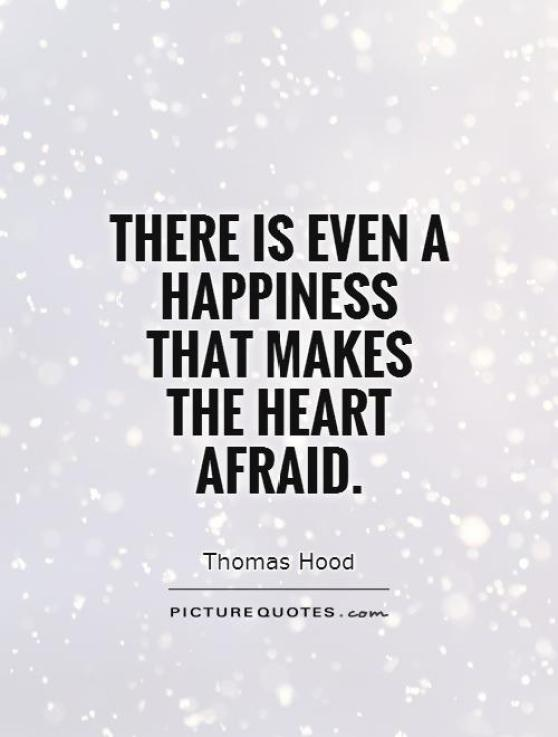 There is even a happiness that makes the heart Thomas Hood