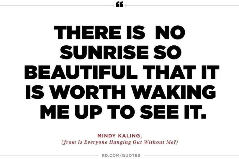 There is no sunrise so beautiful that it is worth waking me up to see it. Mindy Kaling1