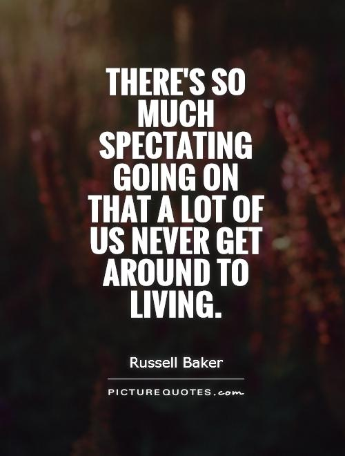 There's So Much Spectating Going On That A Lot Of Us Never Get Russell Baker