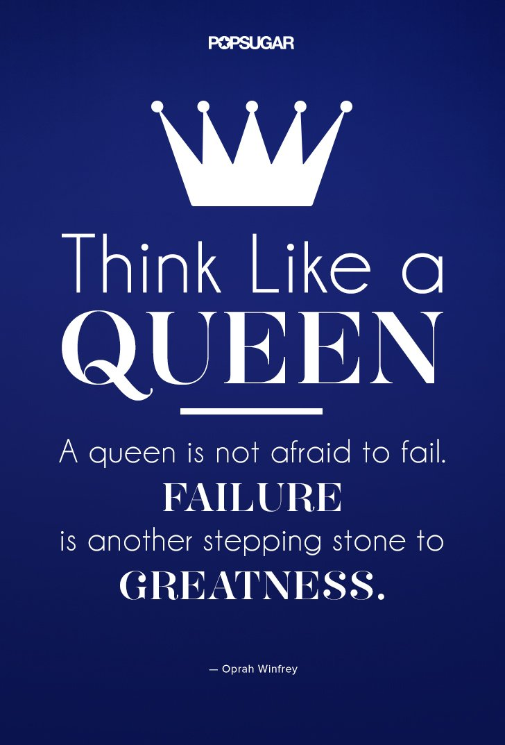 Think like a queen. A queen is not afraid to fail. Failure is another steppingstone to Oprah Winfrey