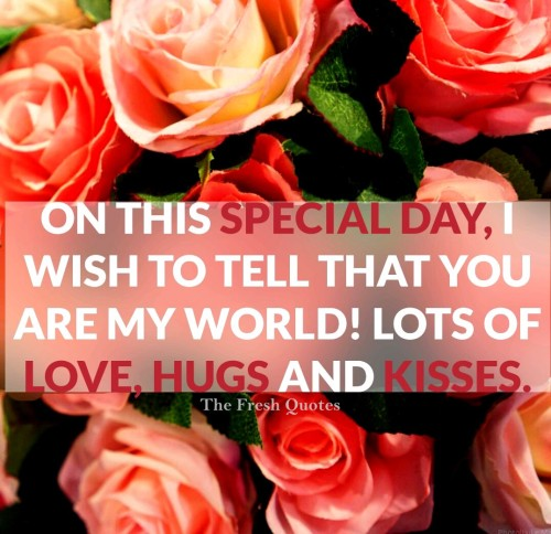 To Tell That You Are My World Lost Of Love Hugs And Kisses On This Special Day Wish