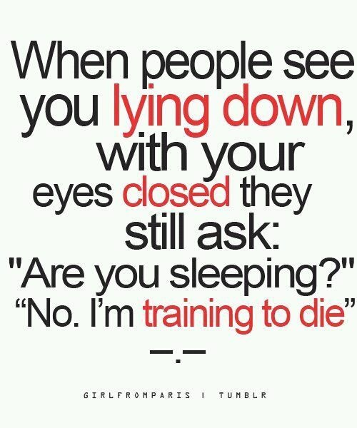 When people see you laying down with your eyes closed they still ask Are you sleeping1 No Im training to die. Sleep Quotes