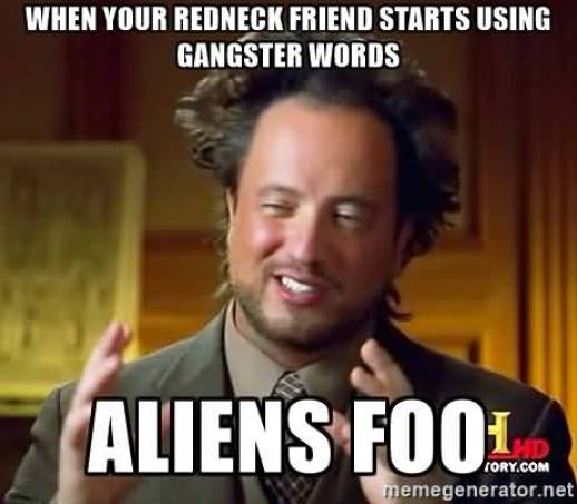 When your redneck friend starts using gangster words aliens foo Hilarious Gangster Meme Graphic
