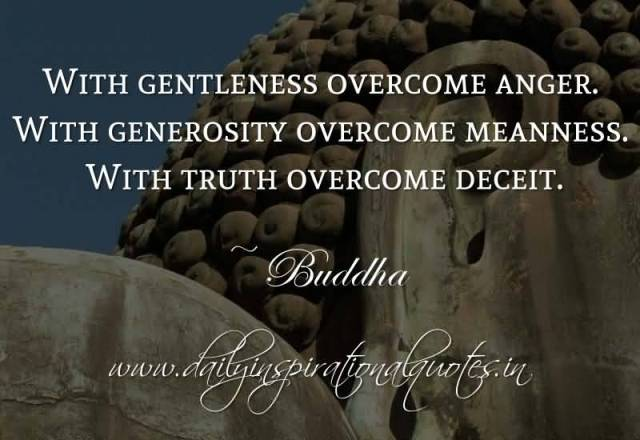 With Gentleness Overcome Anger With Generosity Overcome Meanness With Truth Ovecome Deceit Buddha