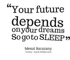 Your future depends on your dreams so go to sleep
